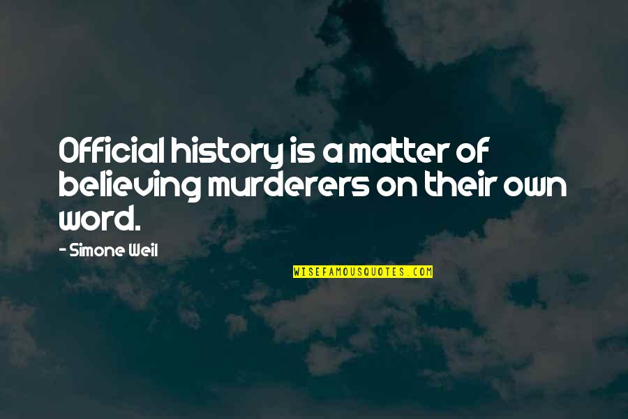 Murderers Quotes By Simone Weil: Official history is a matter of believing murderers