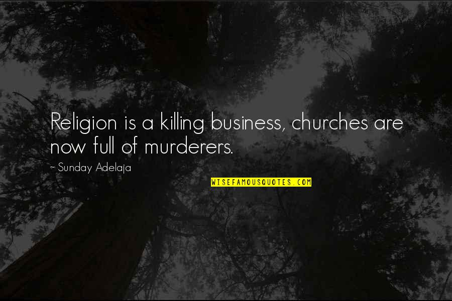 Murderers Quotes By Sunday Adelaja: Religion is a killing business, churches are now