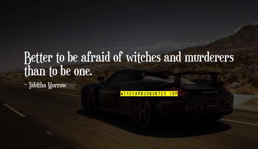 Murderers Quotes By Tabitha Morrow: Better to be afraid of witches and murderers