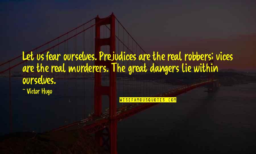 Murderers Quotes By Victor Hugo: Let us fear ourselves. Prejudices are the real