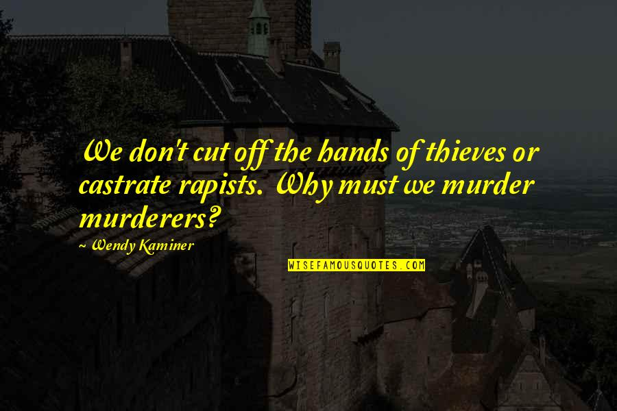Murderers Quotes By Wendy Kaminer: We don't cut off the hands of thieves