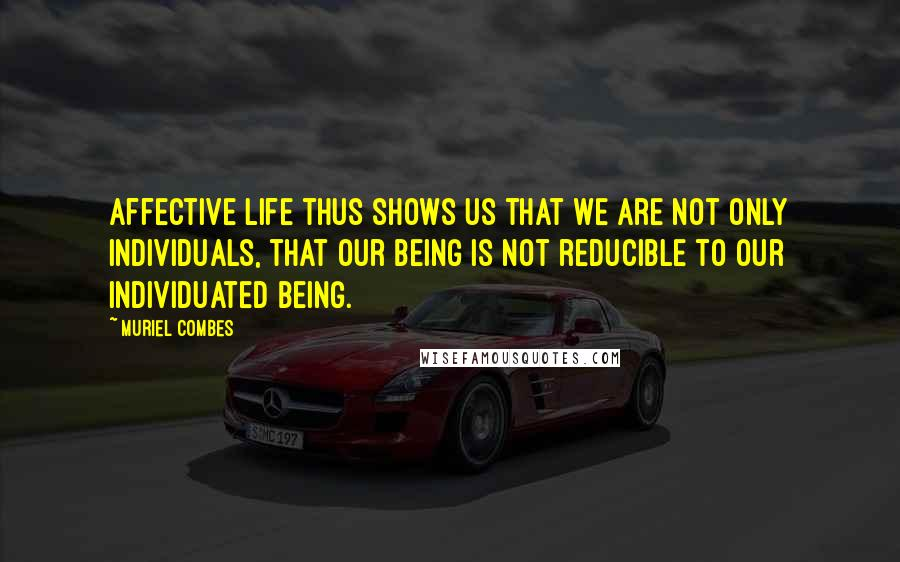 Muriel Combes quotes: Affective life thus shows us that we are not only individuals, that our being is not reducible to our individuated being.