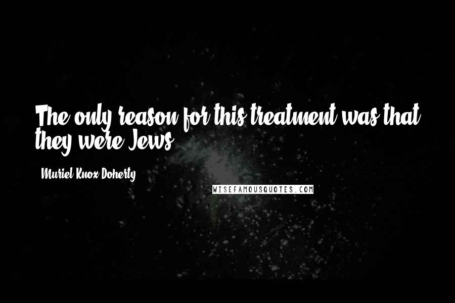 Muriel Knox Doherty quotes: The only reason for this treatment was that they were Jews.