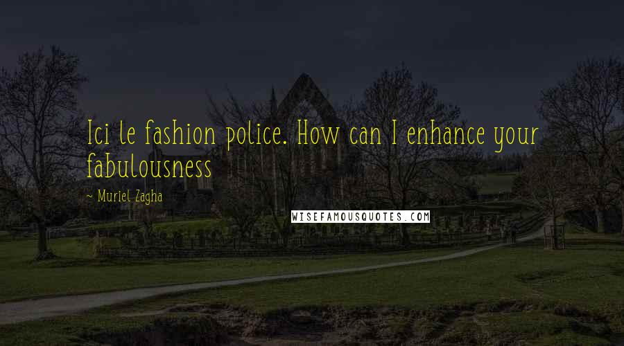 Muriel Zagha quotes: Ici le fashion police. How can I enhance your fabulousness