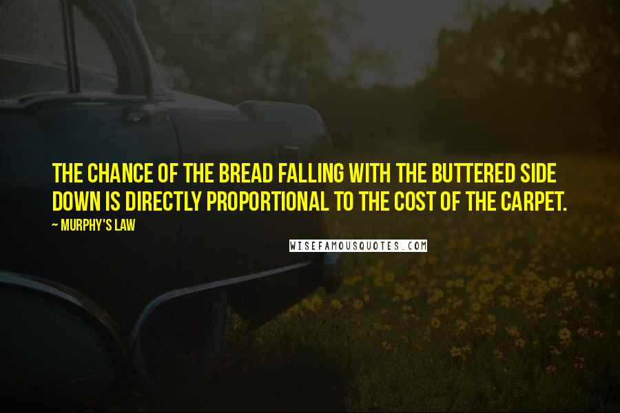 Murphy's Law quotes: The chance of the bread falling with the buttered side down is directly proportional to the cost of the carpet.