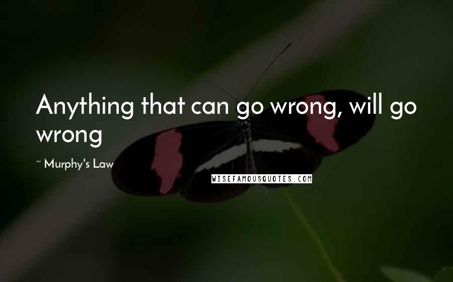 Murphy's Law quotes: Anything that can go wrong, will go wrong