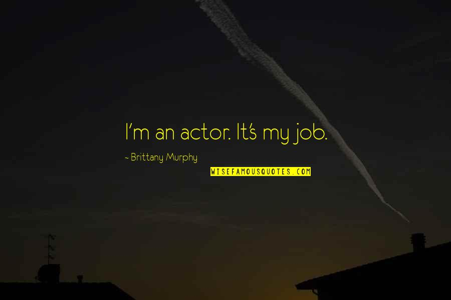 Murphy's Quotes By Brittany Murphy: I'm an actor. It's my job.