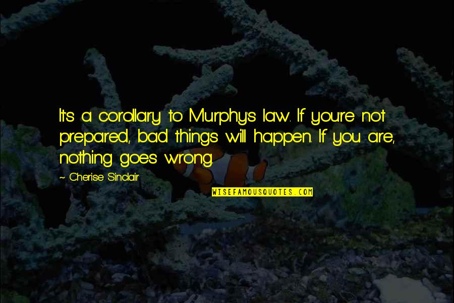 Murphy's Quotes By Cherise Sinclair: It's a corollary to Murphy's law. If you're
