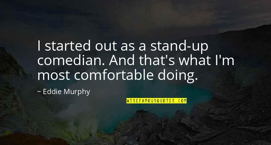 Murphy's Quotes By Eddie Murphy: I started out as a stand-up comedian. And
