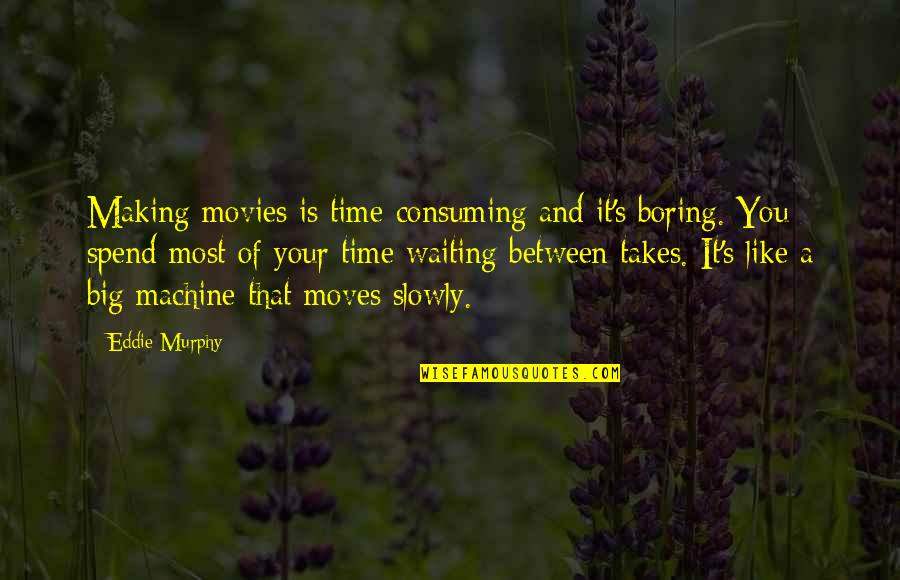 Murphy's Quotes By Eddie Murphy: Making movies is time-consuming and it's boring. You