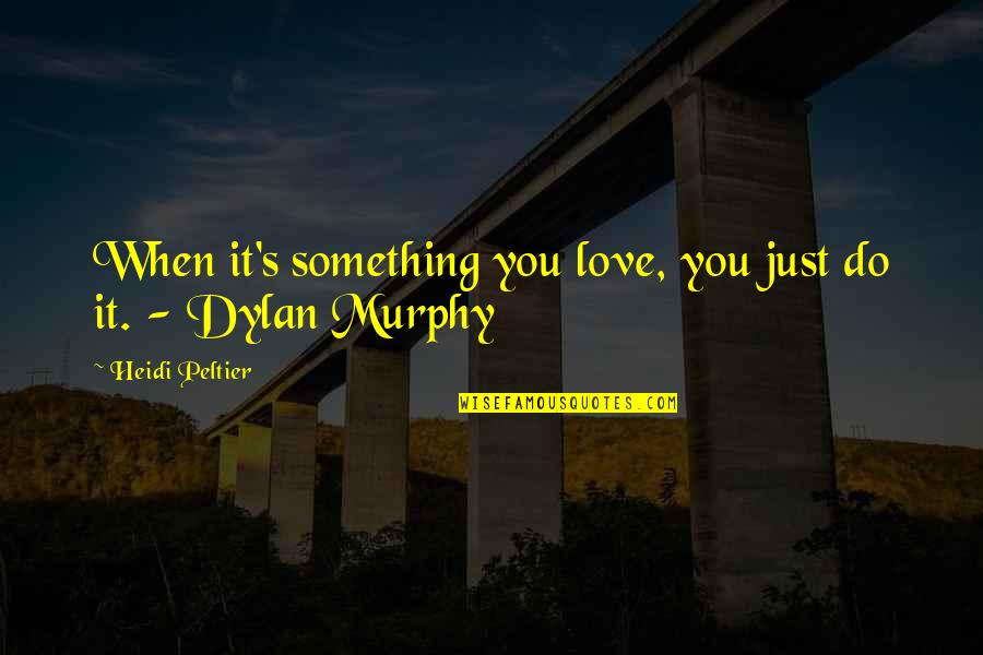 Murphy's Quotes By Heidi Peltier: When it's something you love, you just do