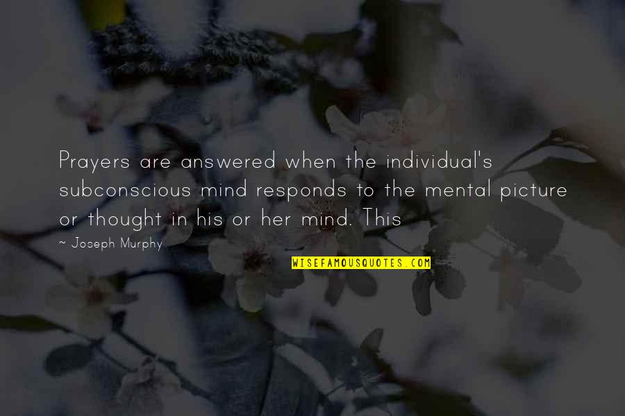 Murphy's Quotes By Joseph Murphy: Prayers are answered when the individual's subconscious mind