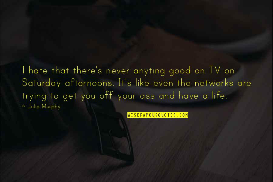 Murphy's Quotes By Julie Murphy: I hate that there's never anyting good on