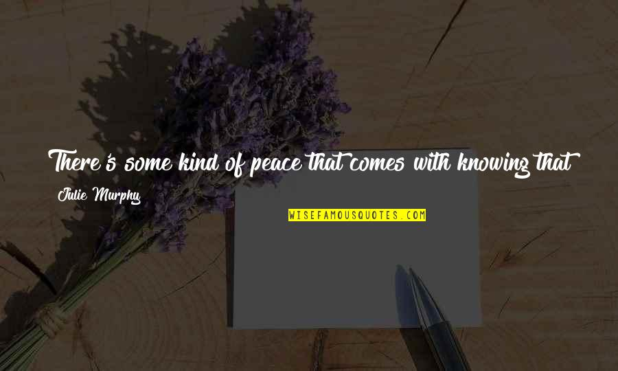 Murphy's Quotes By Julie Murphy: There's some kind of peace that comes with