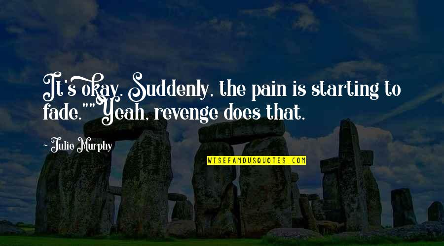 Murphy's Quotes By Julie Murphy: It's okay. Suddenly, the pain is starting to