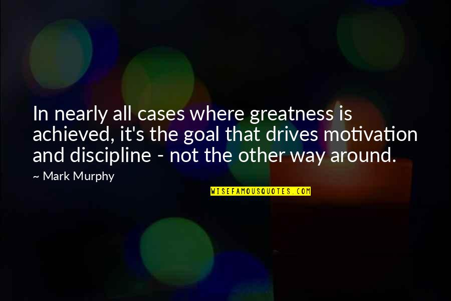 Murphy's Quotes By Mark Murphy: In nearly all cases where greatness is achieved,