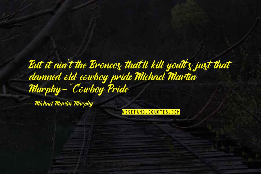 Murphy's Quotes By Michael Martin Murphy: But it ain't the Broncos that'll kill youIt's