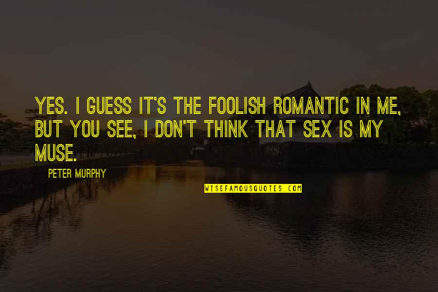 Murphy's Quotes By Peter Murphy: Yes. I guess it's the foolish romantic in