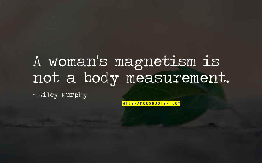 Murphy's Quotes By Riley Murphy: A woman's magnetism is not a body measurement.