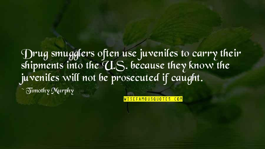 Murphy's Quotes By Timothy Murphy: Drug smugglers often use juveniles to carry their