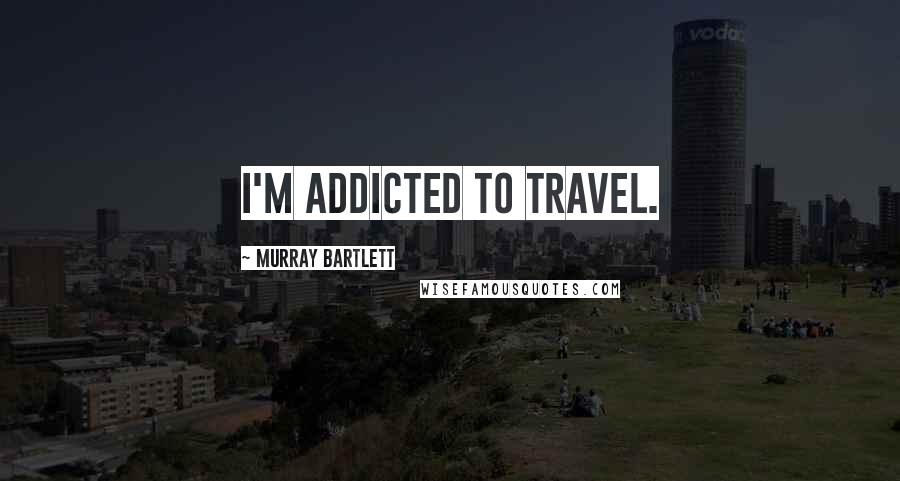 Murray Bartlett quotes: I'm addicted to travel.