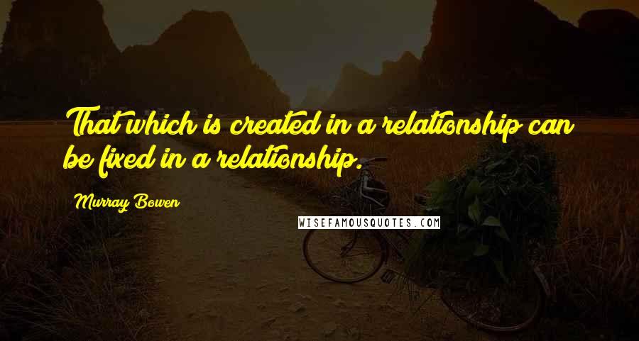 Murray Bowen quotes: That which is created in a relationship can be fixed in a relationship.