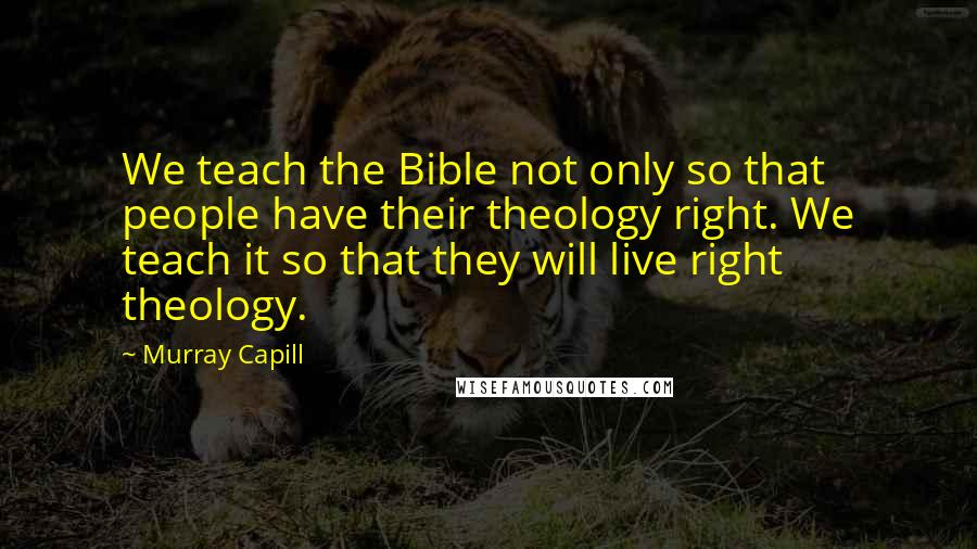 Murray Capill quotes: We teach the Bible not only so that people have their theology right. We teach it so that they will live right theology.
