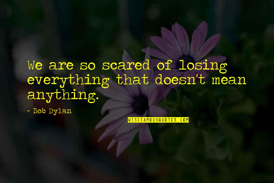 Murray Hewitt Quotes By Bob Dylan: We are so scared of losing everything that