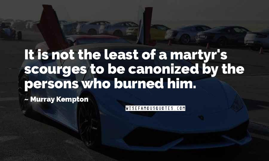 Murray Kempton quotes: It is not the least of a martyr's scourges to be canonized by the persons who burned him.