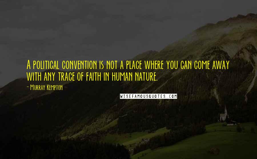 Murray Kempton quotes: A political convention is not a place where you can come away with any trace of faith in human nature.