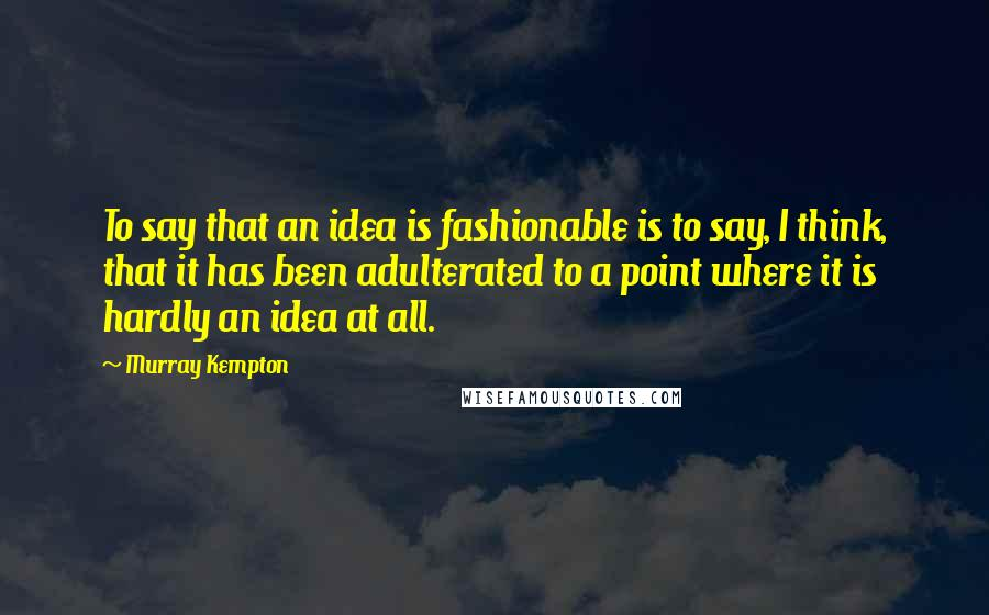 Murray Kempton quotes: To say that an idea is fashionable is to say, I think, that it has been adulterated to a point where it is hardly an idea at all.