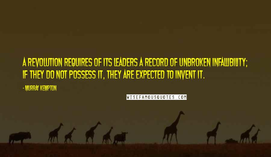 Murray Kempton quotes: A revolution requires of its leaders a record of unbroken infallibility; if they do not possess it, they are expected to invent it.