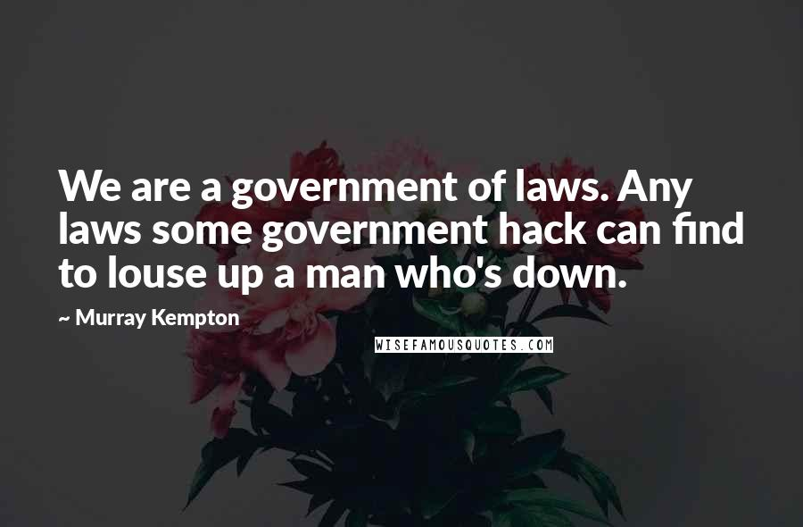 Murray Kempton quotes: We are a government of laws. Any laws some government hack can find to louse up a man who's down.