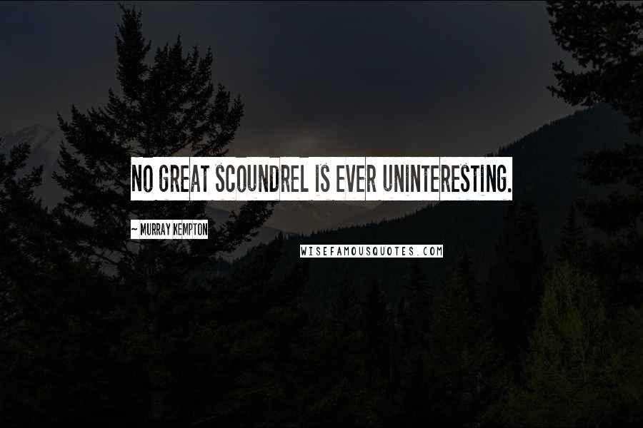 Murray Kempton quotes: No great scoundrel is ever uninteresting.