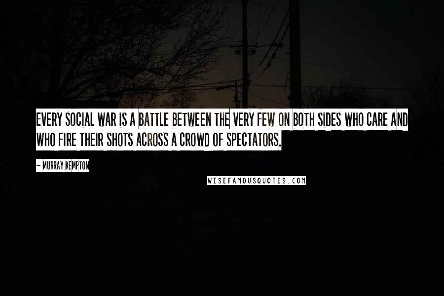 Murray Kempton quotes: Every social war is a battle between the very few on both sides who care and who fire their shots across a crowd of spectators.