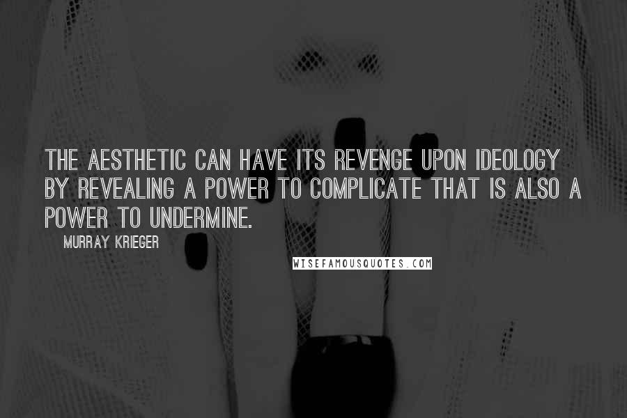 Murray Krieger quotes: The aesthetic can have its revenge upon ideology by revealing a power to complicate that is also a power to undermine.