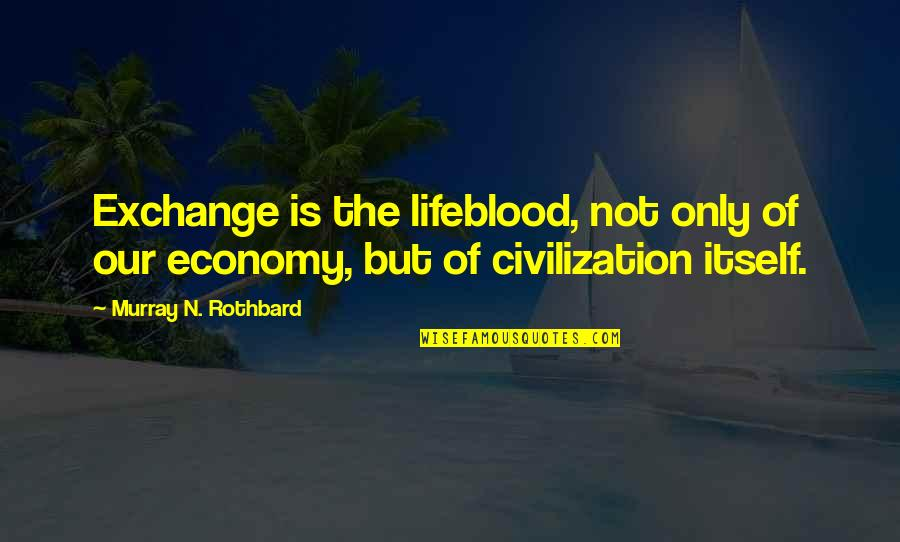 Murray N Rothbard Quotes By Murray N. Rothbard: Exchange is the lifeblood, not only of our
