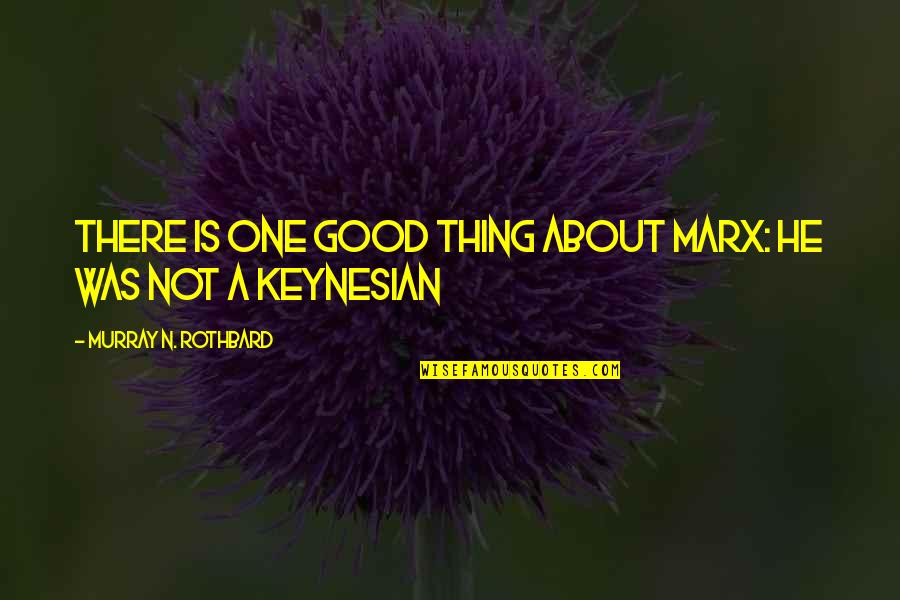 Murray N Rothbard Quotes By Murray N. Rothbard: There is one good thing about Marx: he