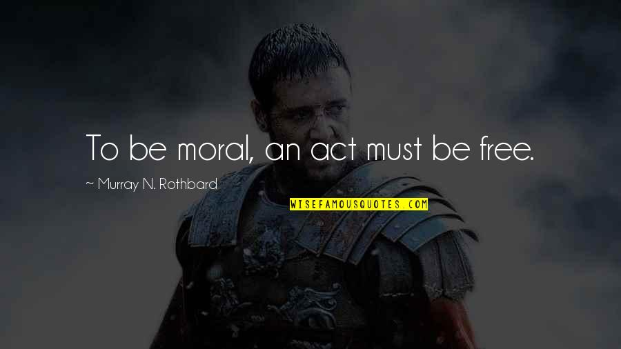 Murray N Rothbard Quotes By Murray N. Rothbard: To be moral, an act must be free.