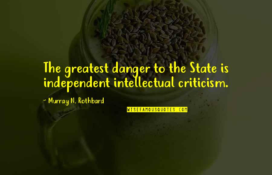 Murray N Rothbard Quotes By Murray N. Rothbard: The greatest danger to the State is independent