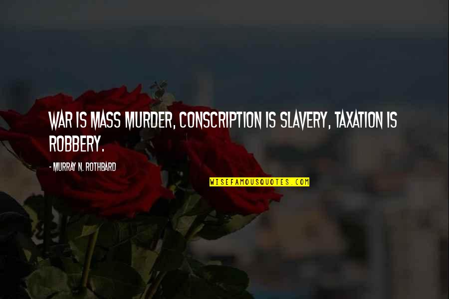 Murray N Rothbard Quotes By Murray N. Rothbard: War is Mass Murder, Conscription is Slavery, Taxation