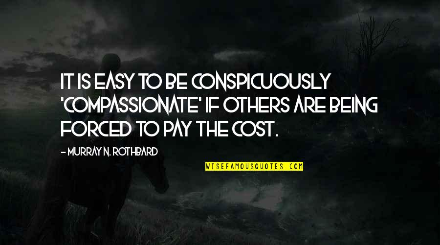 Murray N Rothbard Quotes By Murray N. Rothbard: It is easy to be conspicuously 'compassionate' if