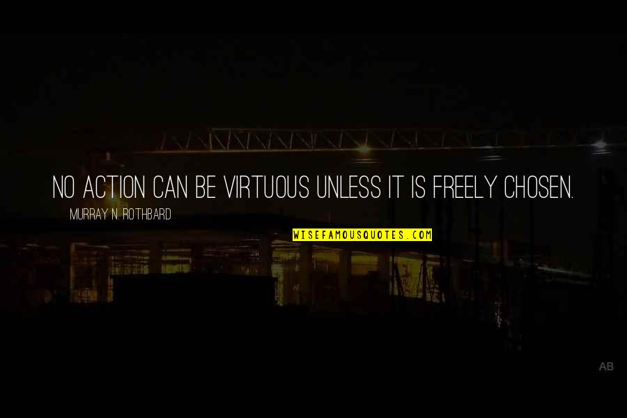 Murray N Rothbard Quotes By Murray N. Rothbard: No action can be virtuous unless it is