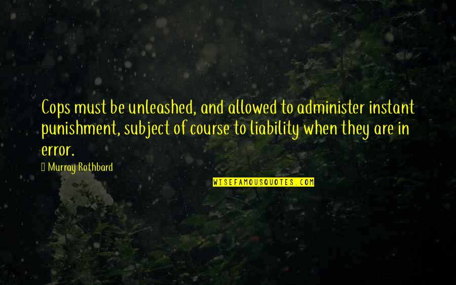 Murray N Rothbard Quotes By Murray Rothbard: Cops must be unleashed, and allowed to administer