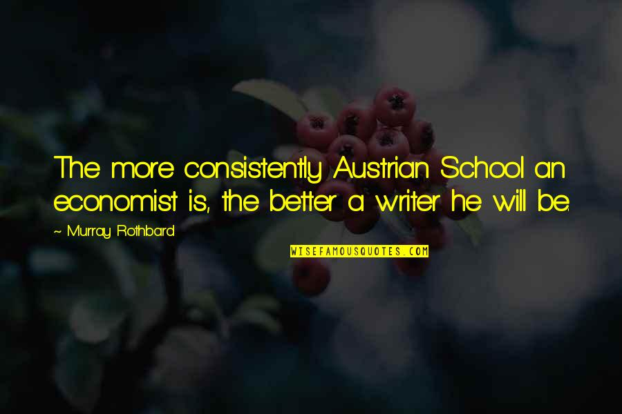 Murray N Rothbard Quotes By Murray Rothbard: The more consistently Austrian School an economist is,