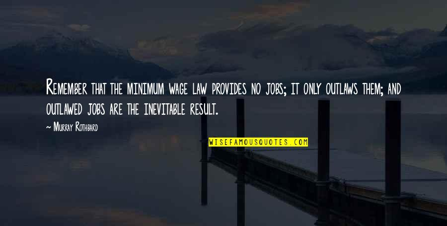 Murray N Rothbard Quotes By Murray Rothbard: Remember that the minimum wage law provides no