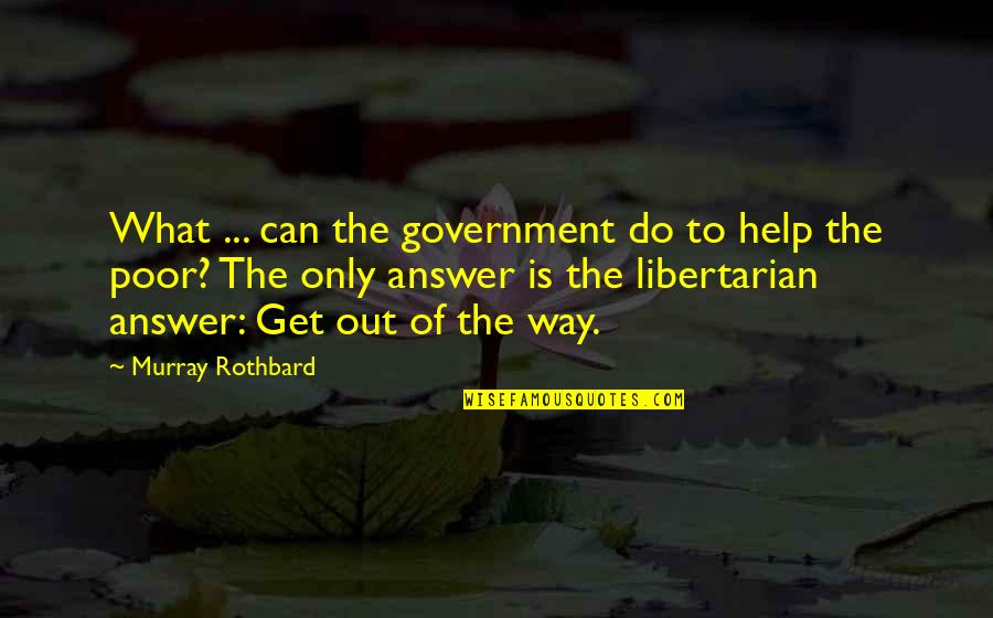 Murray N Rothbard Quotes By Murray Rothbard: What ... can the government do to help