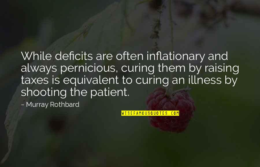 Murray N Rothbard Quotes By Murray Rothbard: While deficits are often inflationary and always pernicious,