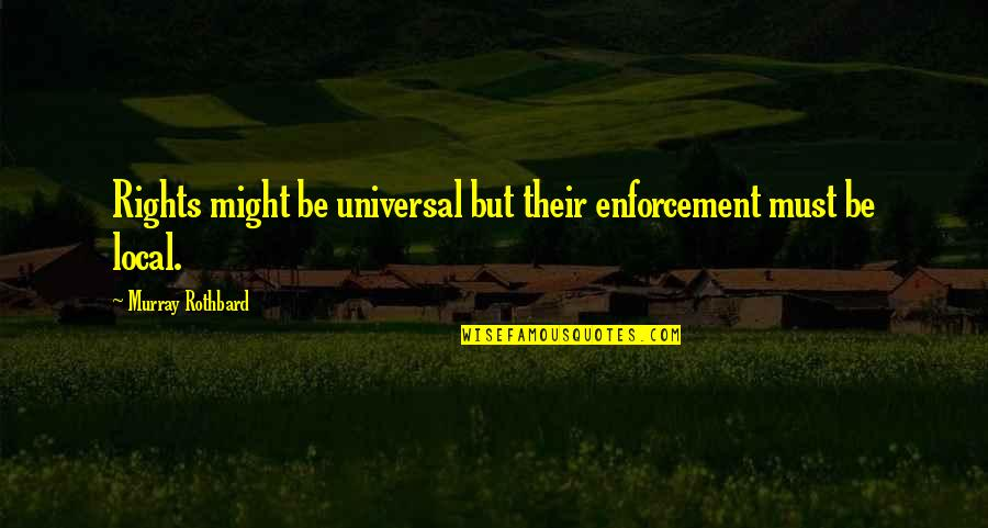 Murray N Rothbard Quotes By Murray Rothbard: Rights might be universal but their enforcement must