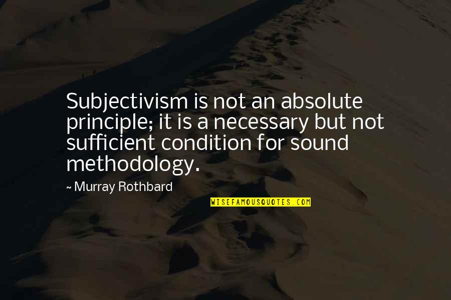 Murray N Rothbard Quotes By Murray Rothbard: Subjectivism is not an absolute principle; it is